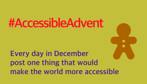 Every day in December post one thing that would make the world more accessible - is written in purple text on a lime green background. There is an orange/brown gingerbread man shape in the rope right corner and #AccessibleAdvent is at the top in red text.