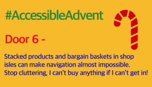 Door 6 - Stacked products and bargain baskets in shop isles can make navigation almost impossible. Stop cluttering, I can't buy anything if I can't get in! Is written in purple text on a warm yellow background. There is a dark red candy cane shape in the top right corner, and #AccessibleAdvent is written in green at the top.
