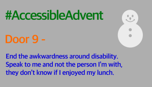 Door 9 - End the awkwardness around disability. Speak to me and not the person I'm with, they don't know if I enjoyed my lunch. Is written in bright blue on a grey background. There is a white snowman in the top right corner and #AccessibleAdvent is written in green at the top.