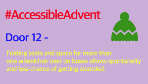 Door 12 - Folding seats and space for more than one wheelchair user on buses allows spontaneity and less chance of getting stranded. Is written in yellow text on a lilac background. A green woolly hat shape is in the top right corner and #AccessibleAdvent is written in red text at the top.
