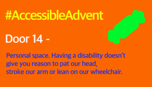 Door 14 - Personal space. Having a disability doesn't give you reason to pat our head, stroke our arm or lean on our wheelchair. Is in blue text on an orange background. There is a bright green Christmas cracker shape in the top right corner and #AccessibleAdvent is in yellow at the top.