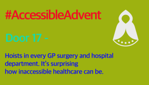 Door 17 - Hoists in every GP surgery and hospital department. It's surprising how inaccessible healthcare can be. Is in bright blue text on a yellowish green background. There is a white Angel shape with wings in the top right corner and #AccessibleAdvent is in red text at the top.