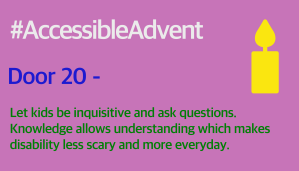 Door 20 - Let kids be inquisitive and ask questions. Knowledge allows understanding which makes disability less scary and more everyday. Is in dark green on a dusky pink background. There is a bright yellow candle shape in the top right corner and #AccessibleAdvent in white text at the top.