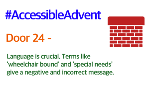 Door 24 - Language is crucial. Terms like 'wheelchair bound' and 'special needs' give a negative and incorrect message. Is in green text on a white background. There is a dark red brick chimney in the top Right corner and #AccessibleAdvent is in blue text at the top.